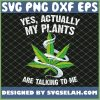 Actually my Plants are Talking to me Funny Weed Hemp Farming SVG PNG DXF EPS 1