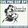 The Little Mermaid Dream Big Little Mermaid SVG PNG DXF EPS 1