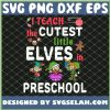 I Teach The Cutest Little Elves In Preschool SVG PNG DXF EPS 1