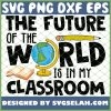 The Future Of The World Is In My Classroom SVG PNG DXF EPS 1