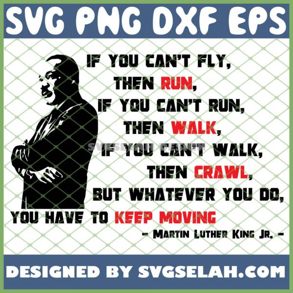 If You CanT Fly Then Run If You CanT Run Then Walk If You CanT Walk Then Crawl But Whatever You Do You Have To Keep Moving Mlk Quote SVG PNG DXF EPS 1