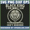 Juneteenth Lion Black King IM Who I Am Your Approval IsnT Needed Black Father Day SVG PNG DXF EPS 1