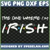 St Patricks Day Friends The One Where IM Irish SVG PNG DXF EPS 1