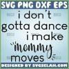 I DonT Gotta Dance I Make Mommy Moves Svg Mom And Me Svg 1