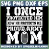 I Once Protected Him Now He Protected Me Svg Military Mom Svg Proud Army Mom Svg 1