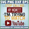 Stop Calling My Mom IM Trying To Watch Youtube Svg DonT Report Me Svg Funny Mom Shirt Sayings 1