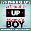 Straight Up MamaS Boy Svg 1