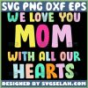 We Love You Mom With All Our Hearts Svg I Love You Mom Svg 1