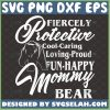 Fiercely Protective Cooling Caring Loving Proud Funny Happy Mommy Bear Svg Strong Woman Quotes Svg MotherS Day Svg 1