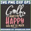 Golf Makes Me Happy You Not So Much Svg Funny Golf For Mom And Dad Svg Golf Club Svg Golf Ball Svg 1