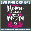 Home Is Where Your Mom Is Svg Happy MotherS Day Svg Heart Svg 1