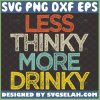 Less Thinky More Drinky Svg Funny Day Drinking Svg Quotes Think And Drink Svg 1