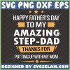 happy fathers day to my amazing step dad thanks for putting up with my mom svg 1