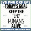 todays goal keep the tiny humans alive svg