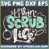 livin the scrub life svg nurse quotes svg diy nurse life gifts