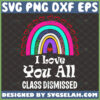 i love you all class dismissed svg rainbow teacher last day of school gifts