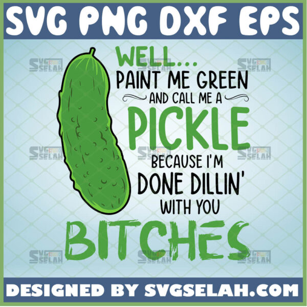 well paint me green and call me a pickle svg because im done dillin with you bitches